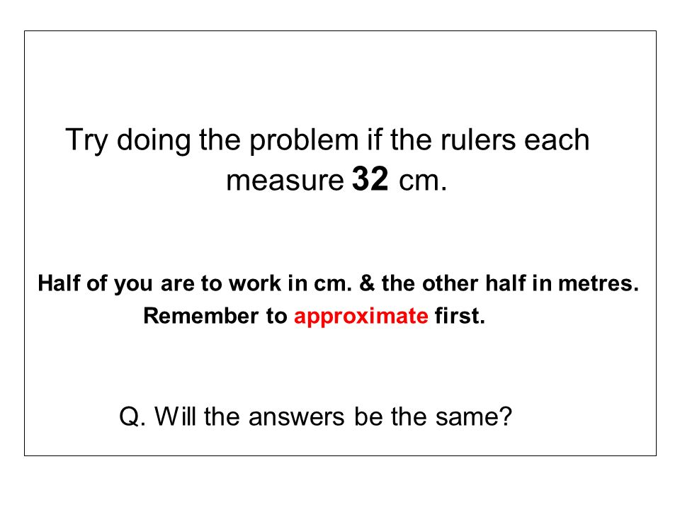 Try doing the problem if the rulers each measure 32 cm.