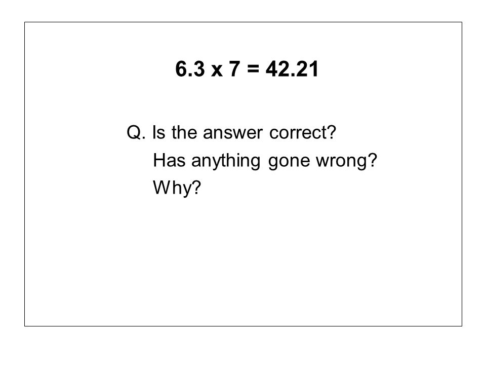 6.3 x 7 = 42.21 Q. Is the answer correct? Has anything gone wrong? Why?
