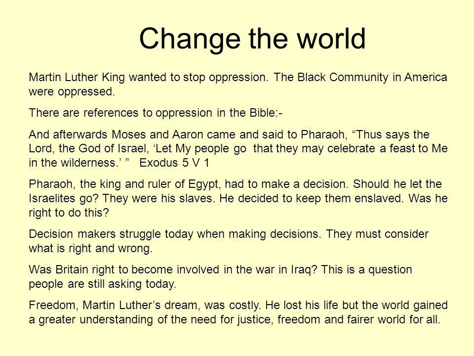 Change the world Martin Luther King wanted to stop oppression. The Black Community in America were oppressed. There are references to oppression in th