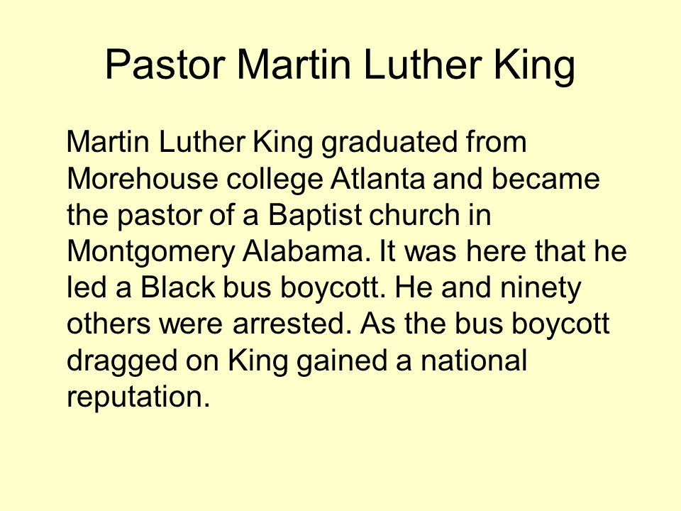 Pastor Martin Luther King Martin Luther King graduated from Morehouse college Atlanta and became the pastor of a Baptist church in Montgomery Alabama.