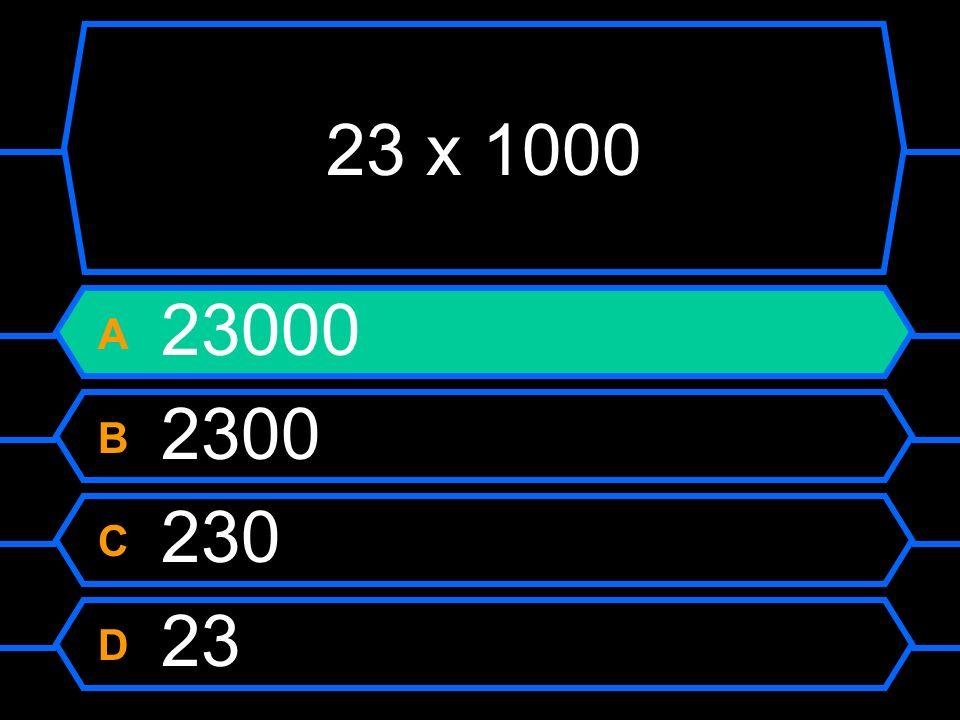 23 x 1000 A 23000 B 2300 C 230 D 23