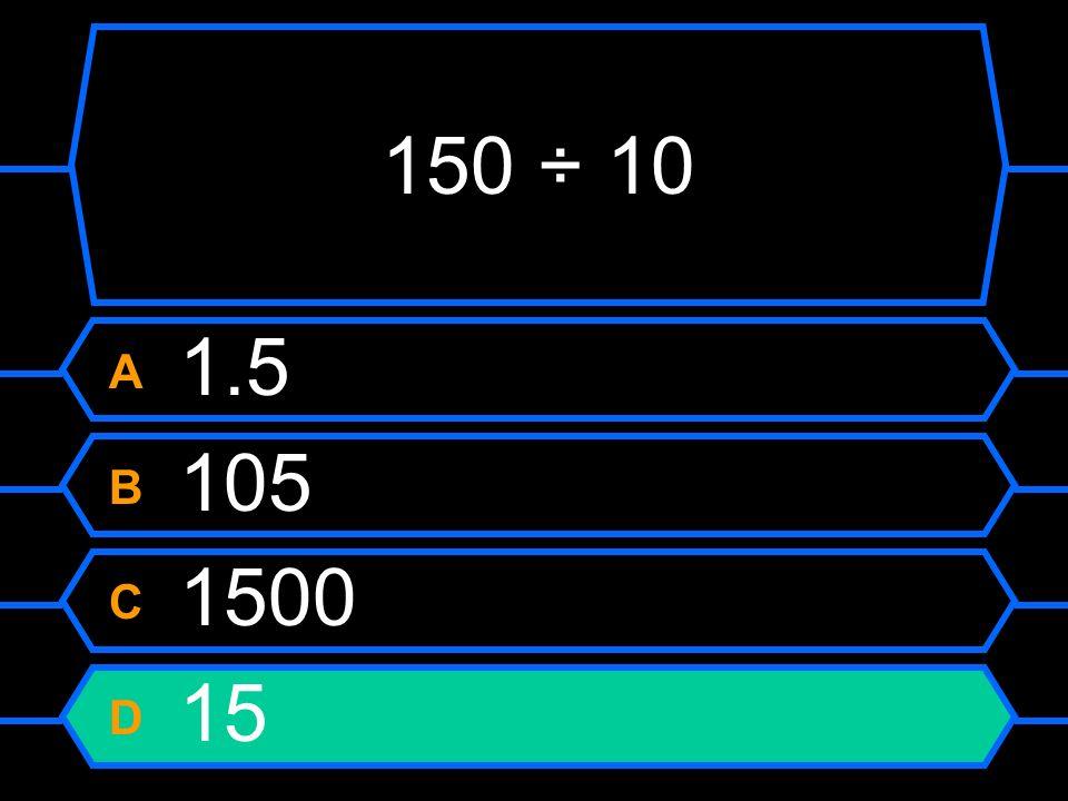 150 ÷ 10 A 1.5 B 105 C 1500 D 15