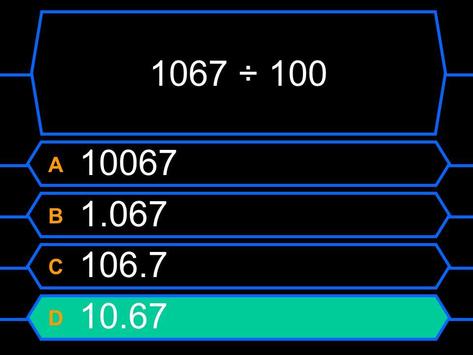 1067 ÷ 100 A 10067 B 1.067 C 106.7 D 10.67