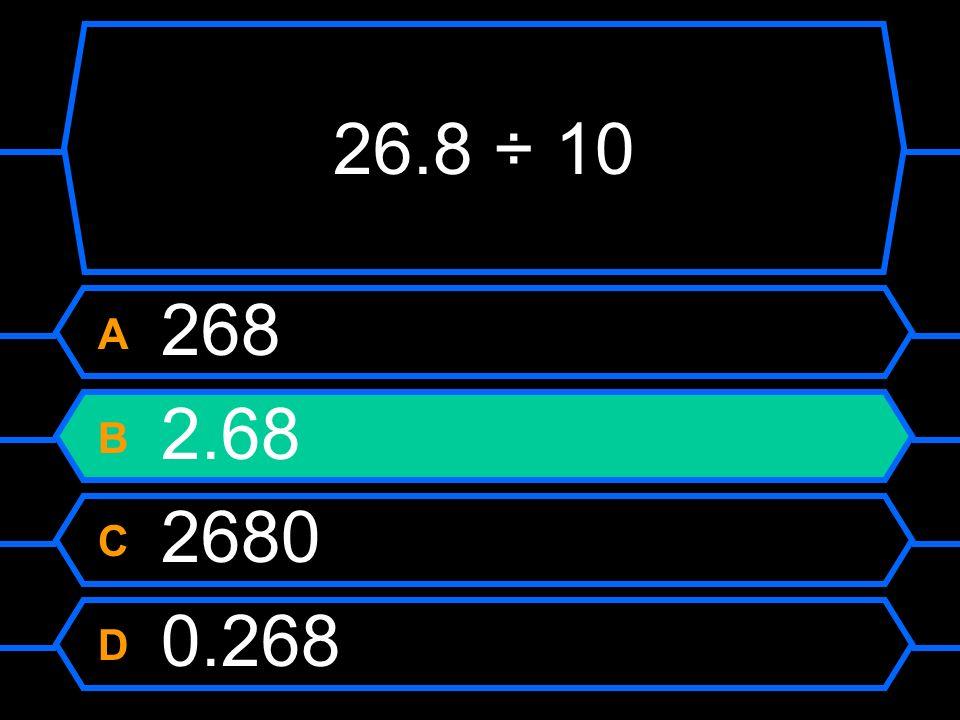 26.8 ÷ 10 A 268 B 2.68 C 2680 D 0.268