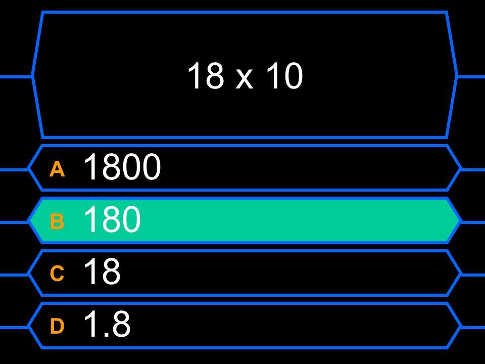 18 x 10 A 1800 B 180 C 18 D 1.8