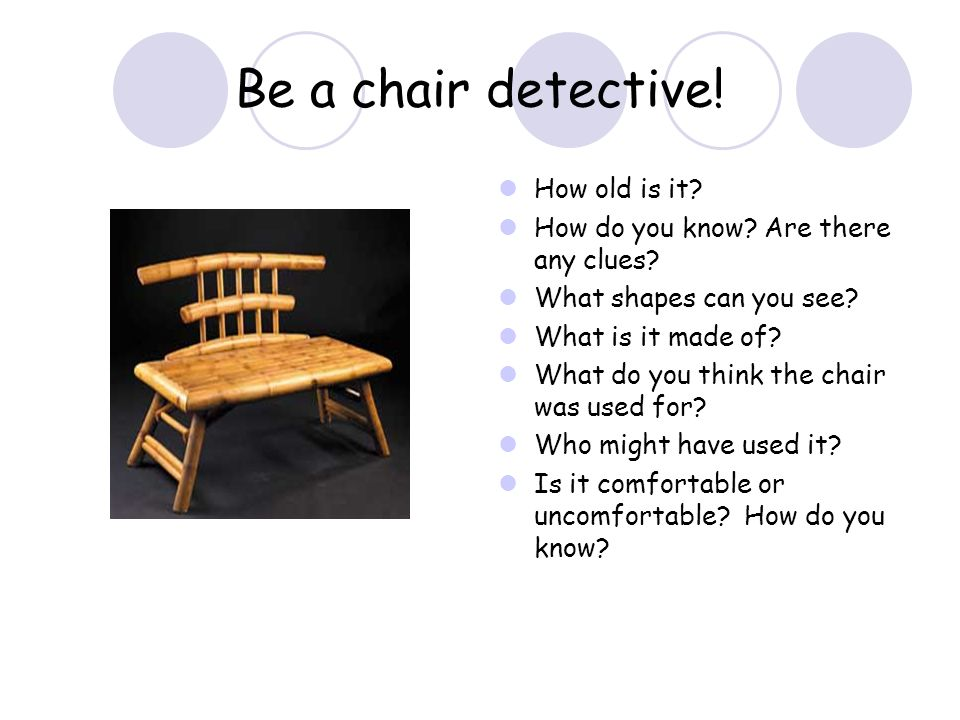 Be a chair detective! How old is it? How do you know? Are there any clues? What shapes can you see? What is it made of? What do you think the chair wa