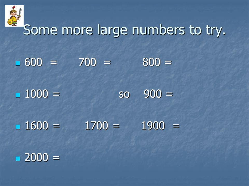 Some more large numbers to try. 600 = 700 = 800 = 1000 = so 900 = 1600 = 1700 = 1900 = 2000 =