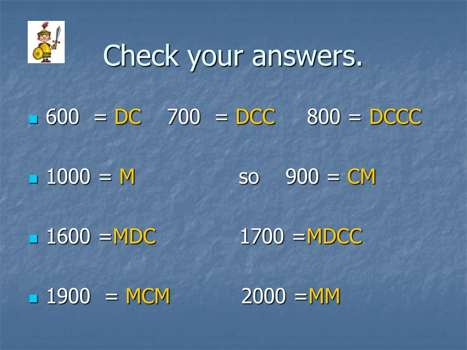 Check your answers. 600 = DC 700 = DCC 800 = DCCC 1000 = M so 900 = CM 1600 =MDC 1 1700 =MDCC 1900 = MCM 2 2000 =MM