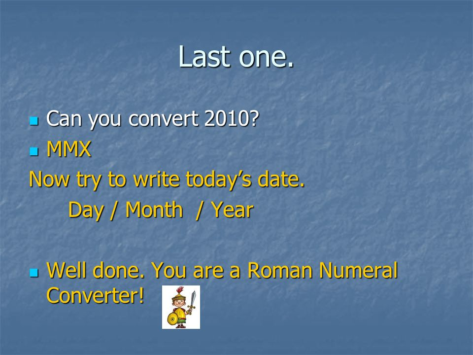 Last one. Can you convert 2010? Can you convert 2010? MMX MMX Now try to write todays date. Day / Month / Year Day / Month / Year Well done. You are a