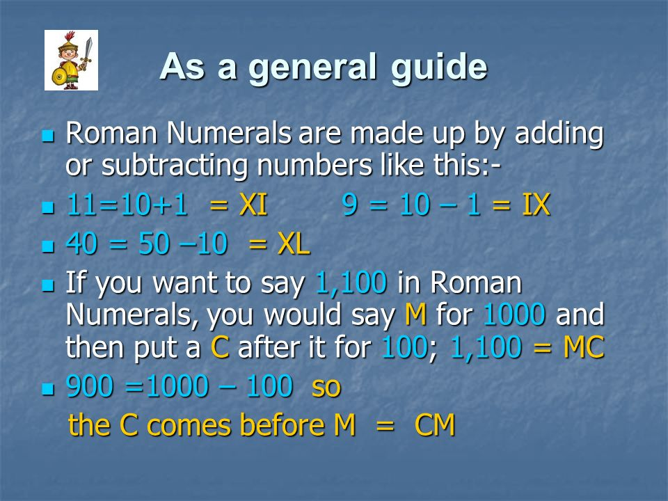 As a general guide Roman Numerals are made up by adding or subtracting numbers like this:- Roman Numerals are made up by adding or subtracting numbers