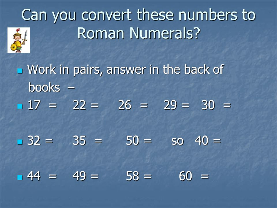 Can you convert these numbers to Roman Numerals? Work in pairs, answer in the back of Work in pairs, answer in the back of books – books – 17 = 22 = 2