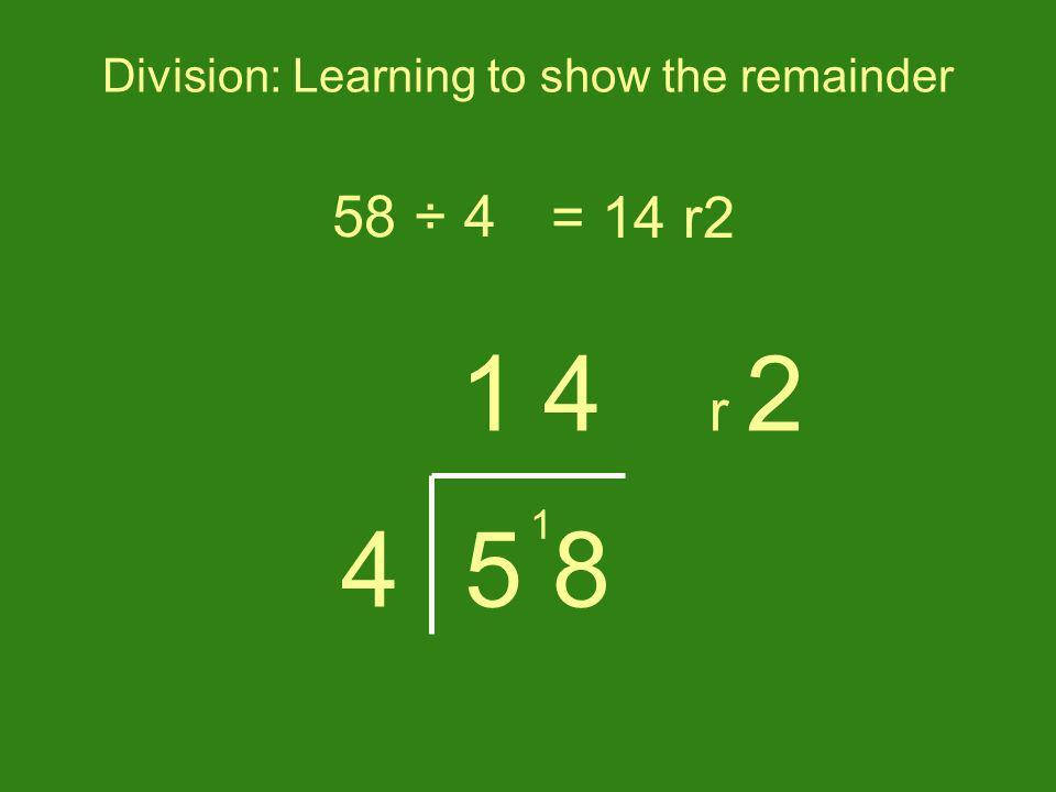 Division: Learning to show the remainder 58 ÷ 4= 14 r2 5 84 1 1 4 r 2