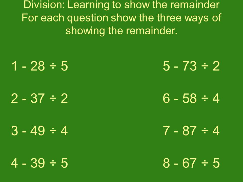 Division: Learning to show the remainder For each question show the three ways of showing the remainder. 1 - 28 ÷ 5 2 - 37 ÷ 2 3 - 49 ÷ 4 4 - 39 ÷ 5 5