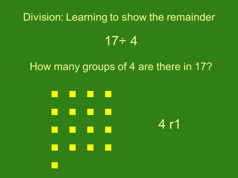 Division: Learning to show the remainder 17÷ 4 How many groups of 4 are there in 17? 4 r1