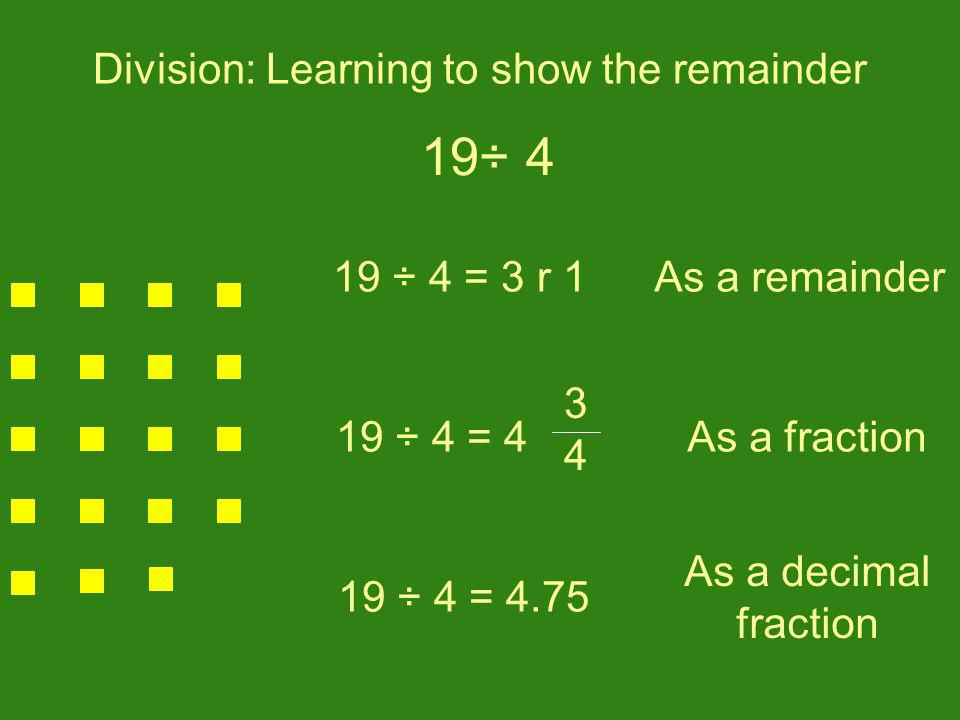 Division: Learning to show the remainder 19 ÷ 4 = 3 r 1 19 ÷ 4 = 4.75 19 ÷ 4 = 4 34 34 As a fraction As a decimal fraction As a remainder 19÷ 4