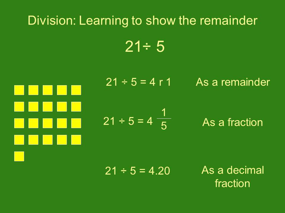 Division: Learning to show the remainder 21 ÷ 5 = 4 r 1 21 ÷ 5 = 4.20 21 ÷ 5 = 4 15 15 As a fraction As a decimal fraction As a remainder 21÷ 5