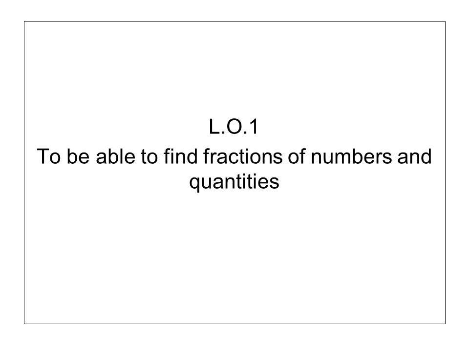 L.O.1 To be able to find fractions of numbers and quantities