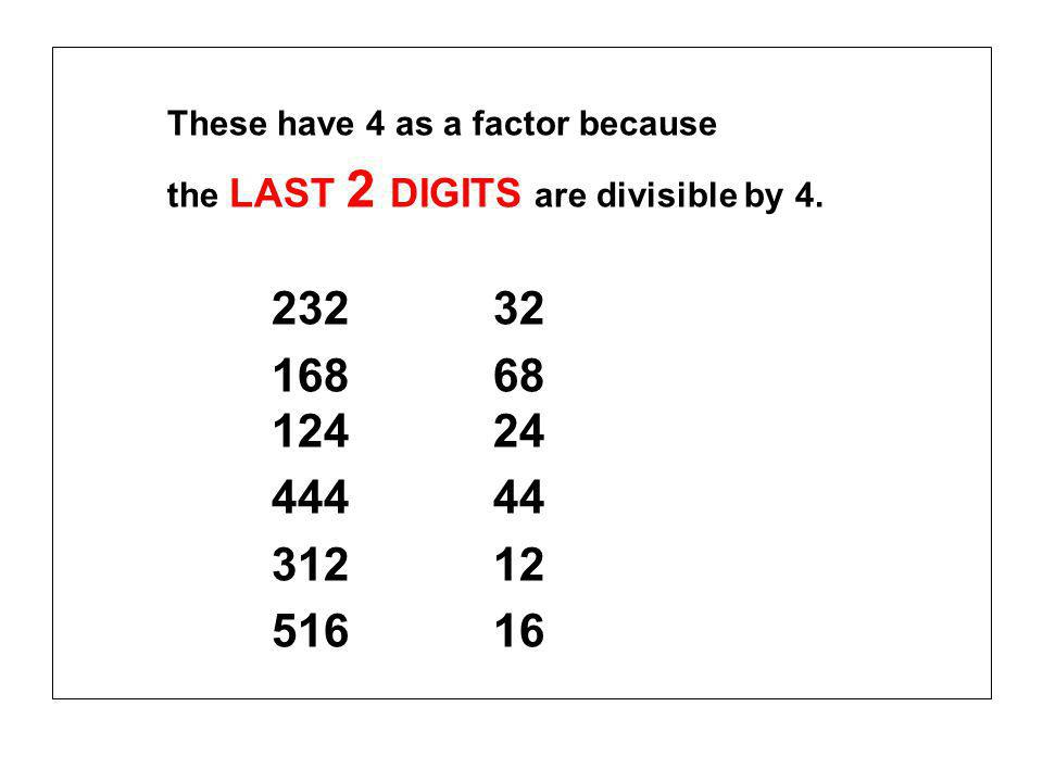 These have 4 as a factor because the LAST 2 DIGITS are divisible by 4.