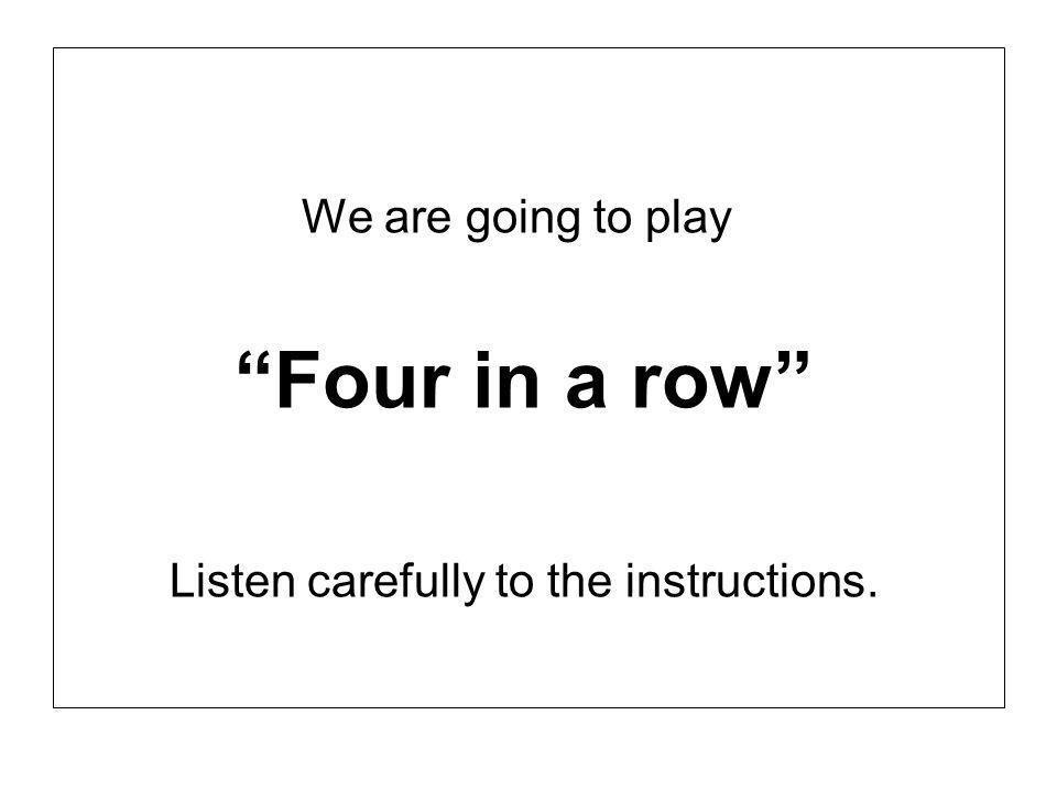 We are going to play Four in a row Listen carefully to the instructions.