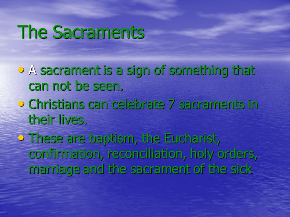 The Sacraments A sacrament is a sign of something that can not be seen.