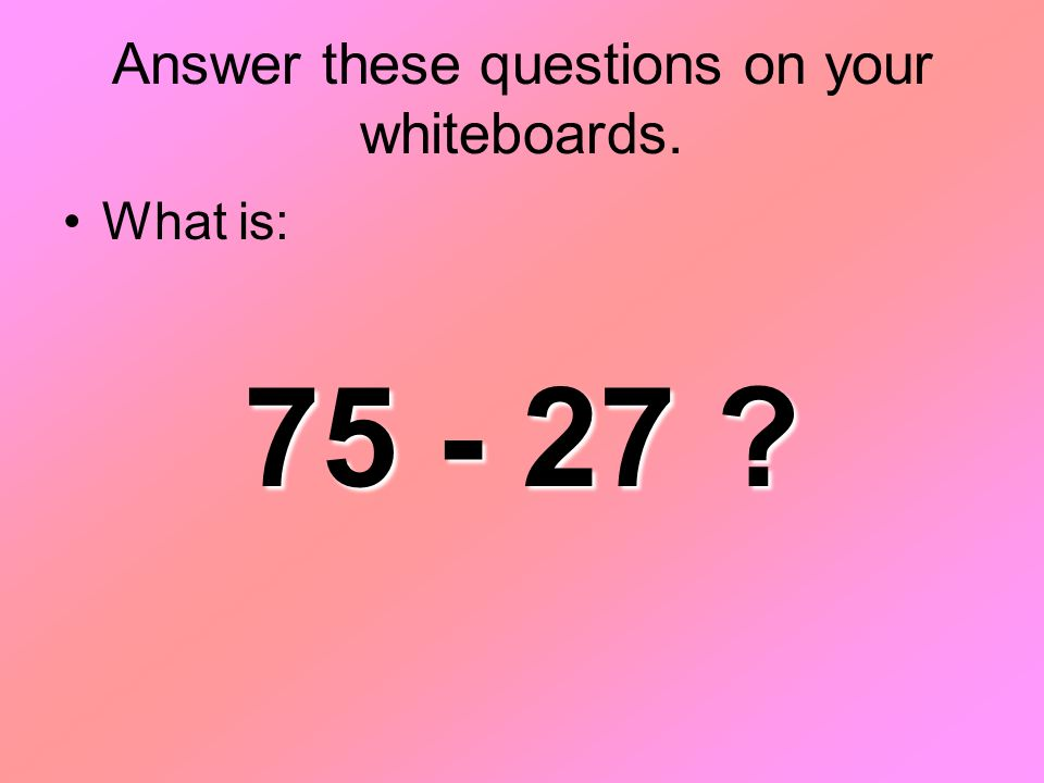Answer these questions on your whiteboards. What is: 75 - 27 ?