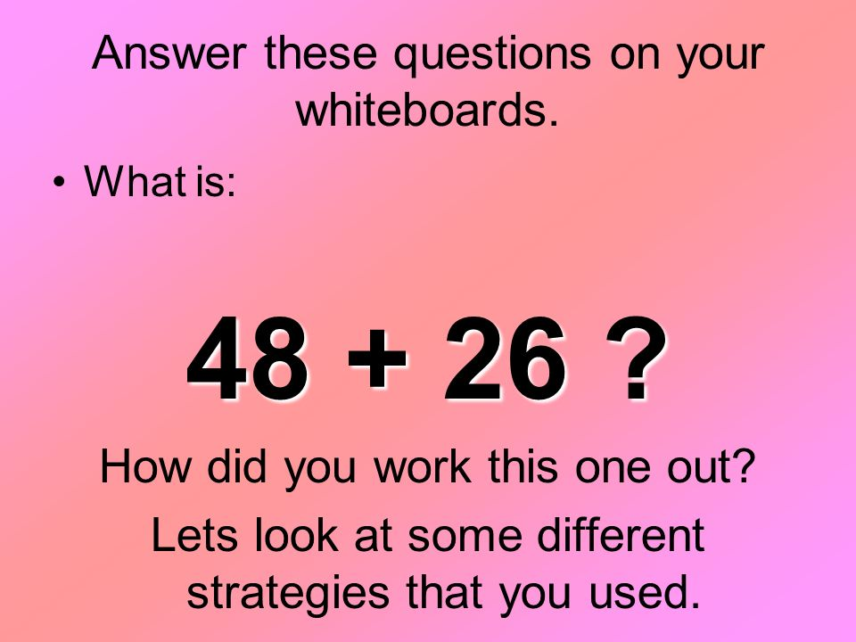 Answer these questions on your whiteboards. What is: 48 + 26 .