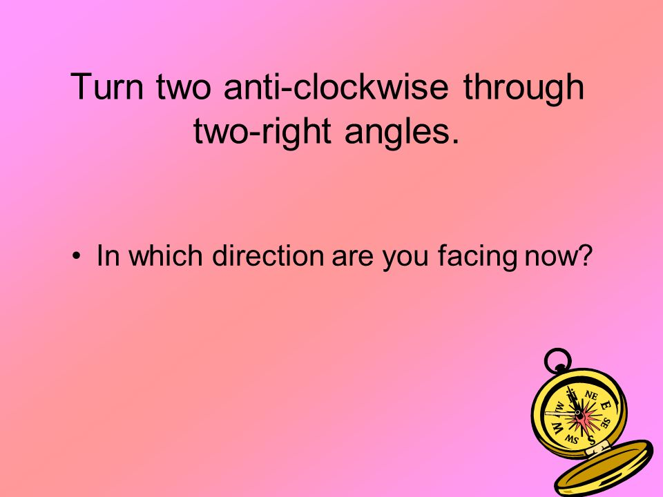 Turn two anti-clockwise through two-right angles. In which direction are you facing now