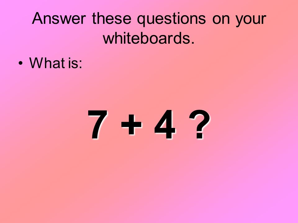 Answer these questions on your whiteboards. What is: 7 + 4