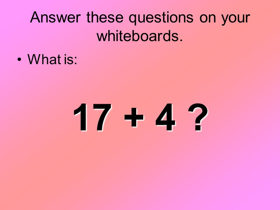 Answer these questions on your whiteboards. What is: 17 + 4
