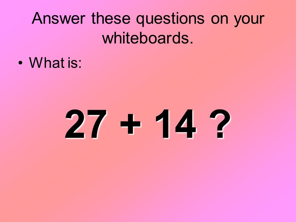 Answer these questions on your whiteboards. What is: 27 + 14 ?