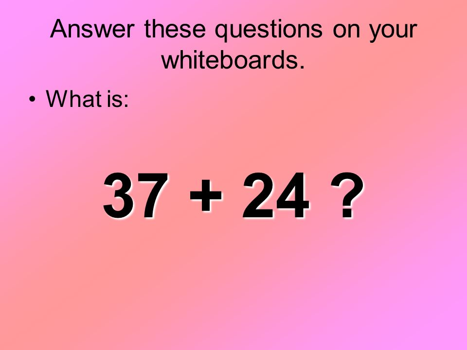 Answer these questions on your whiteboards. What is: 37 + 24 ?