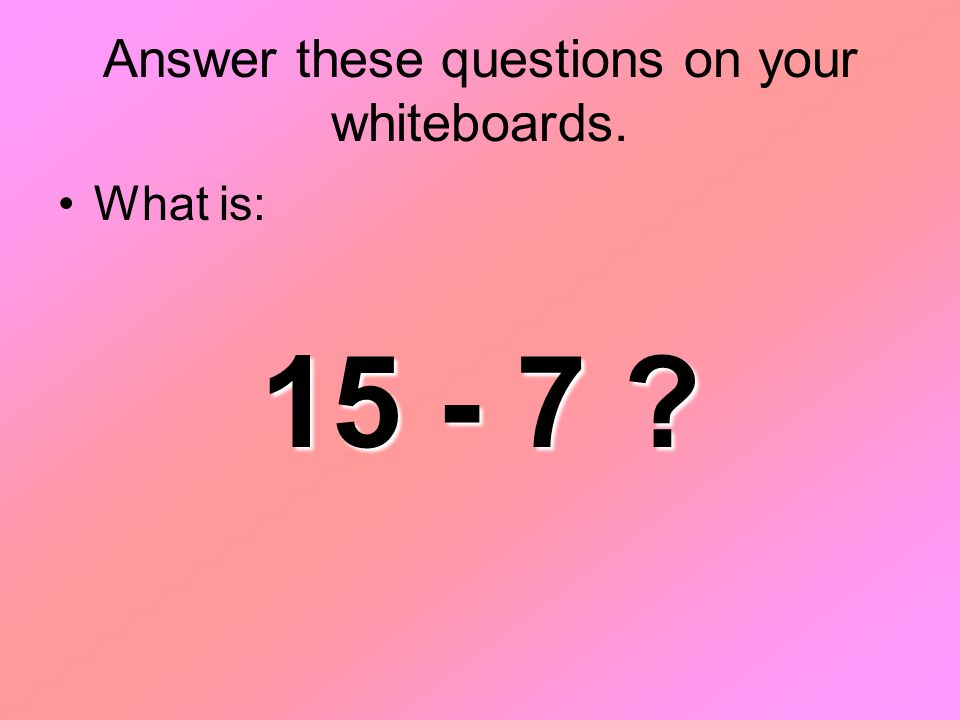 Answer these questions on your whiteboards. What is: 15 - 7