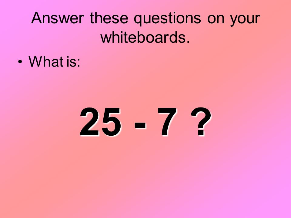 Answer these questions on your whiteboards. What is: 25 - 7 ?