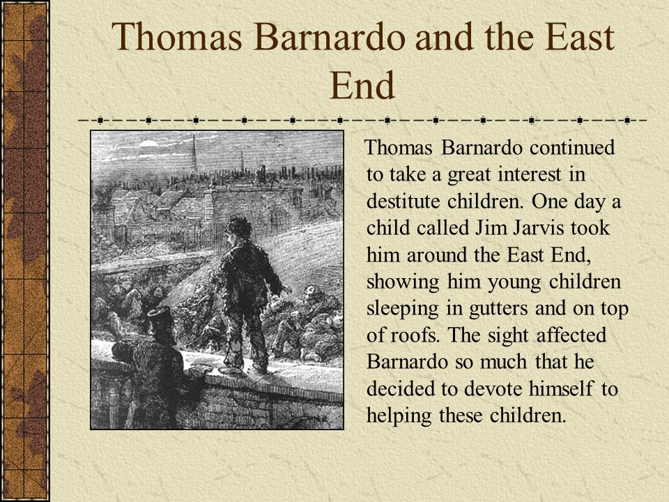 Thomas Barnardo and the East End Thomas Barnardo continued to take a great interest in destitute children. One day a child called Jim Jarvis took him