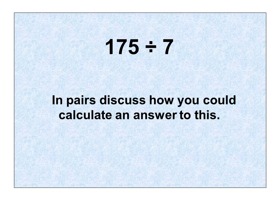 175 ÷ 7 In pairs discuss how you could calculate an answer to this.