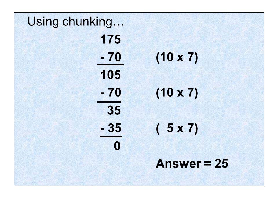Using chunking… 175 - 70(10 x 7) 105 - 70 (10 x 7) 35 - 35( 5 x 7) 0 Answer = 25