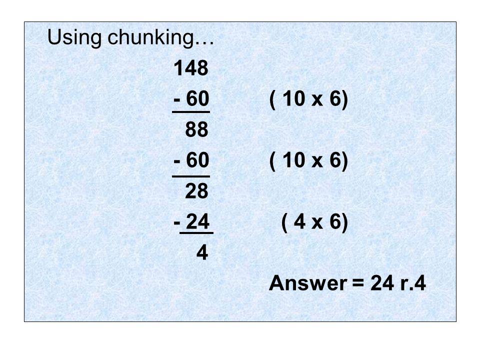 Using chunking… 148 - 60( 10 x 6) 88 - 60 ( 10 x 6) 28 - 24 ( 4 x 6) 4 Answer = 24 r.4