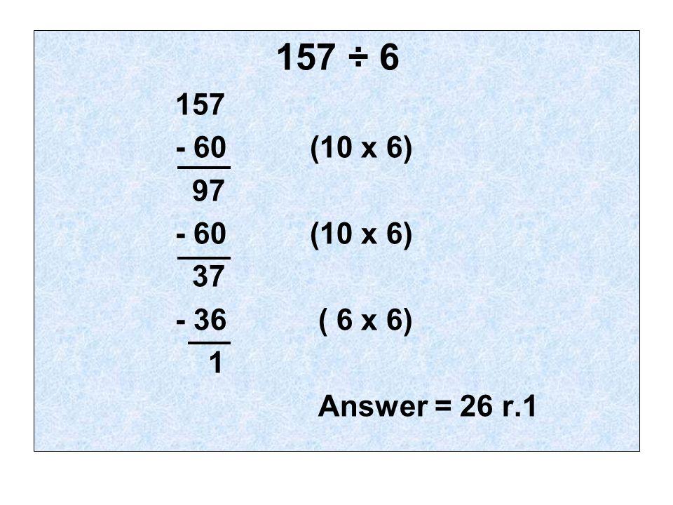 157 ÷ 6 157 - 60(10 x 6) 97 - 60(10 x 6) 37 - 36 ( 6 x 6) 1 Answer = 26 r.1
