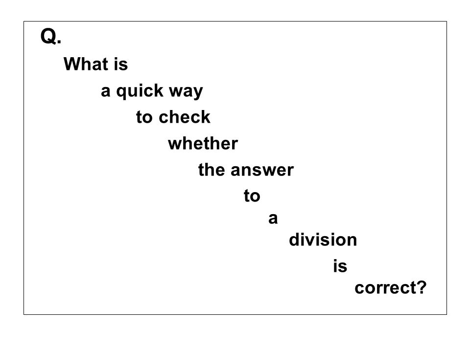 Q. What is a quick way to check whether the answer to a division is correct?