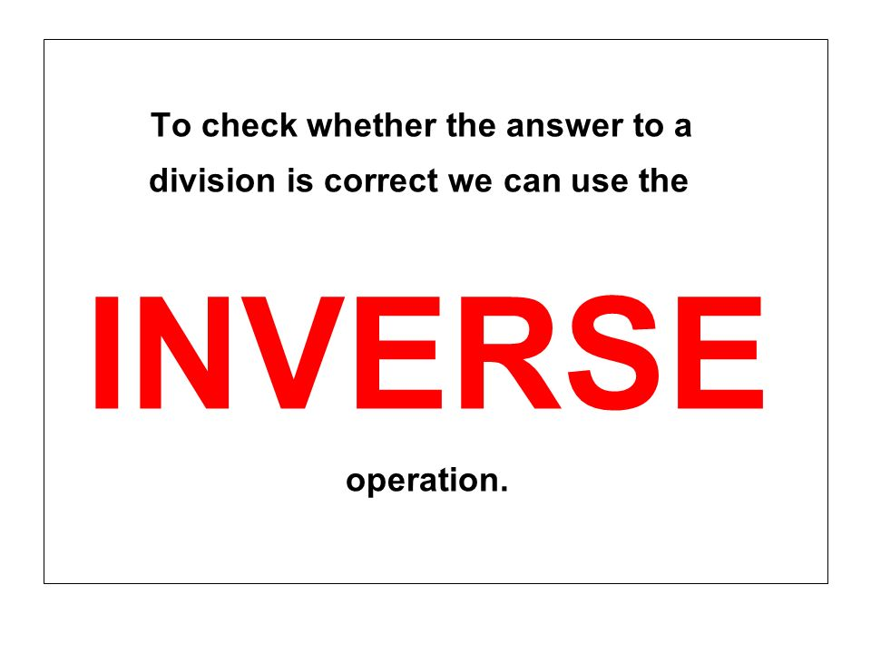 To check whether the answer to a division is correct we can use the INVERSE operation.