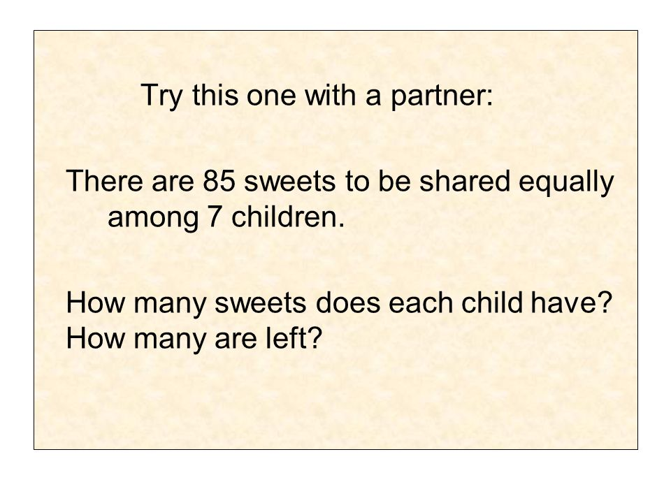 Try this one with a partner: There are 85 sweets to be shared equally among 7 children. How many sweets does each child have? How many are left?