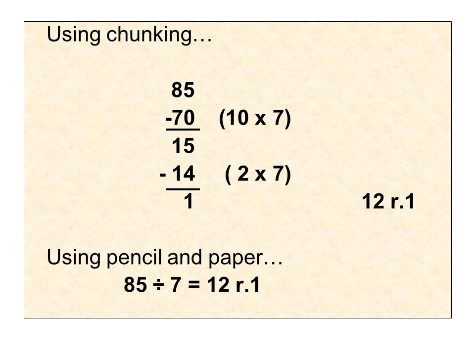 Using chunking… 85 -70(10 x 7) 15 - 14 ( 2 x 7) 112 r.1 Using pencil and paper… 85 ÷ 7 = 12 r.1