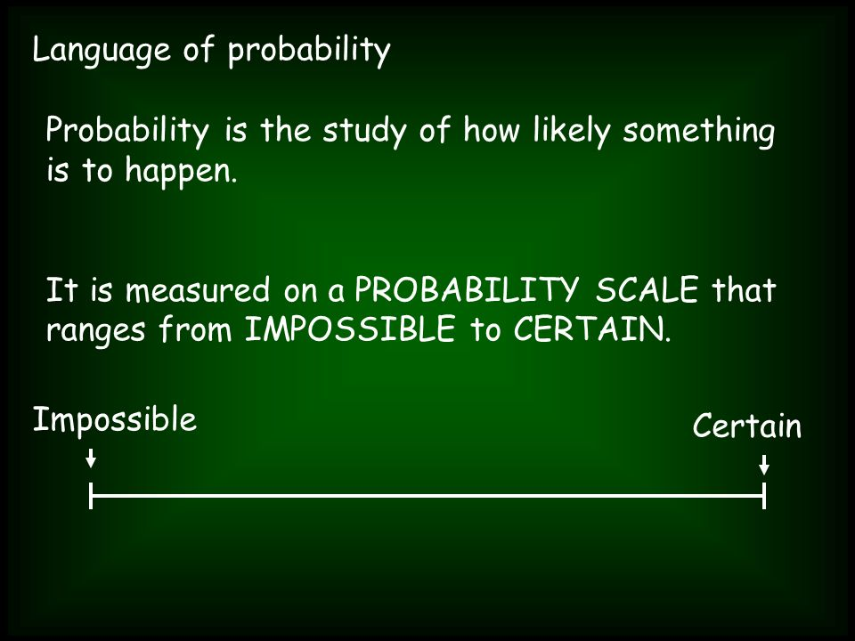 Language of probability Probability is the study of how likely something is to happen. It is measured on a PROBABILITY SCALE that ranges from IMPOSSIB