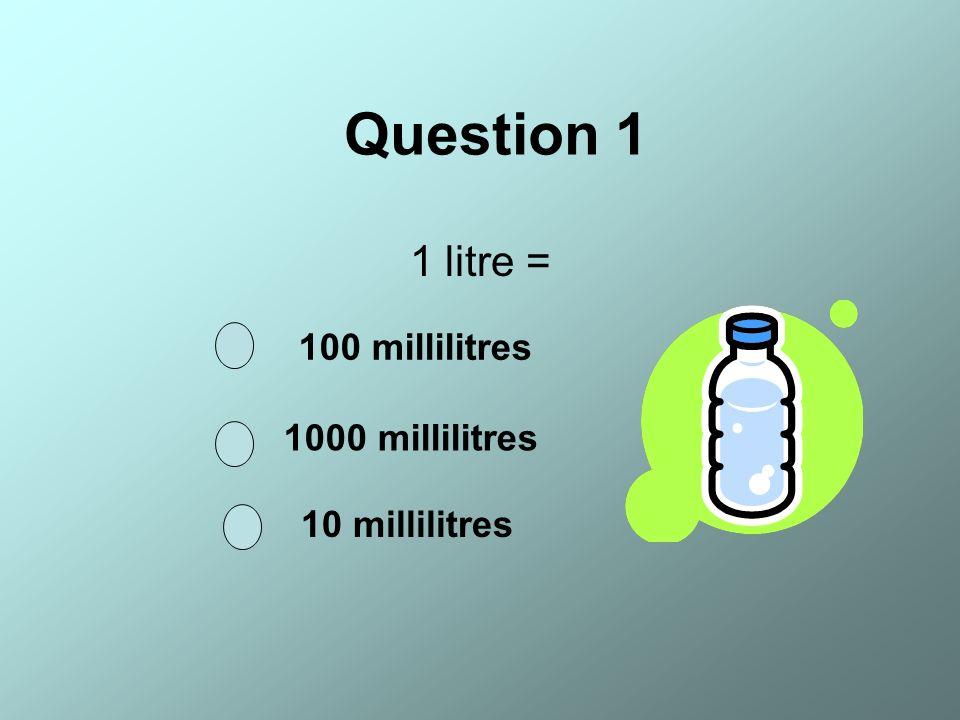 Question 1 1 litre = 100 millilitres 1000 millilitres 10 millilitres