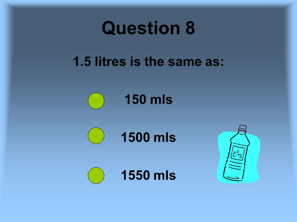 Question 8 1.5 litres is the same as: 150 mls 1500 mls 1550 mls