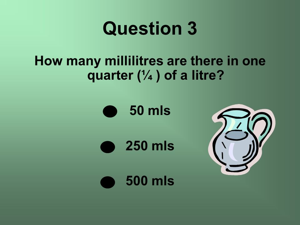 How many millilitres are there in one quarter (¼ ) of a litre? 50 mls 250 mls 500 mls