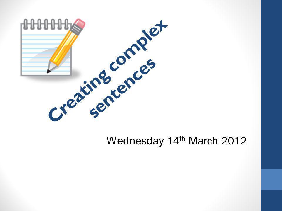Creating complex sentences Wednesday 14 th Mar ch 2012