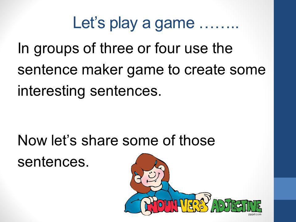 Lets play a game …….. In groups of three or four use the sentence maker game to create some interesting sentences. Now lets share some of those senten