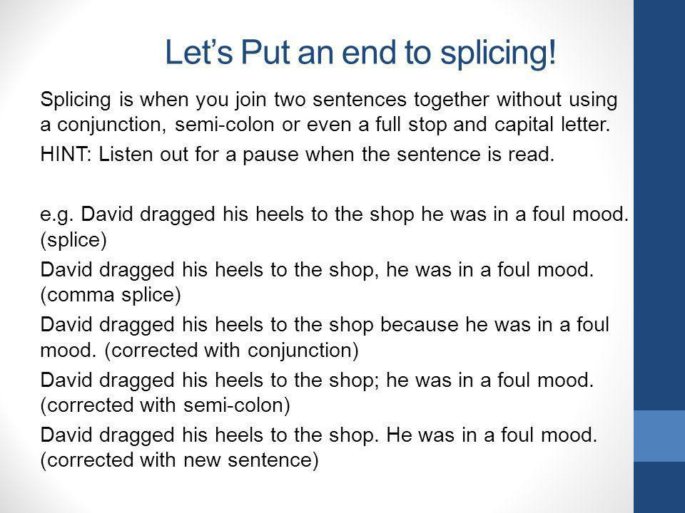 Lets Put an end to splicing! Splicing is when you join two sentences together without using a conjunction, semi-colon or even a full stop and capital