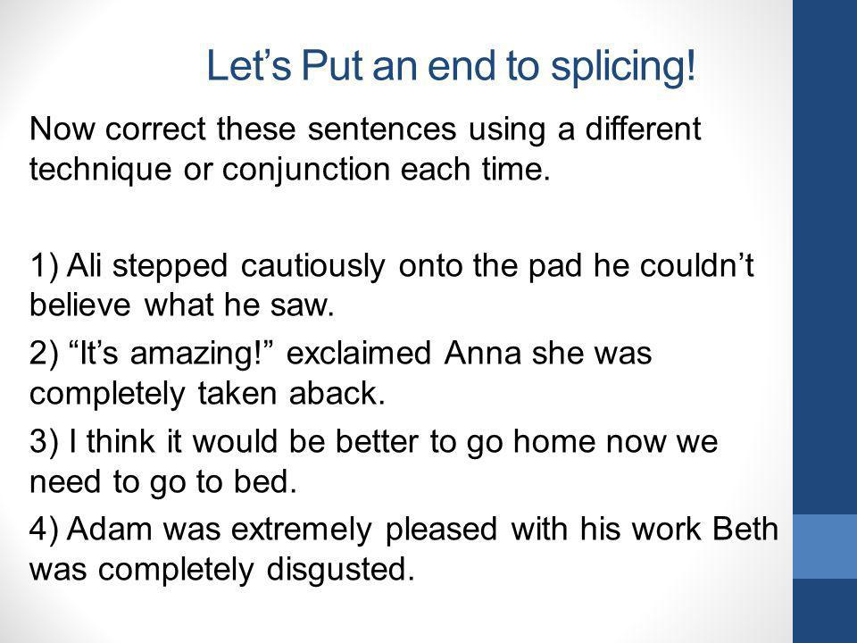Lets Put an end to splicing! Now correct these sentences using a different technique or conjunction each time. 1) Ali stepped cautiously onto the pad